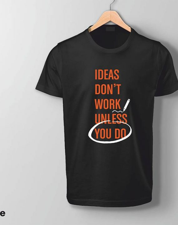 Ideas dont work unless you do t-shirt